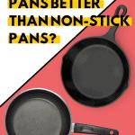 Are cast iron pans better than non stick pans